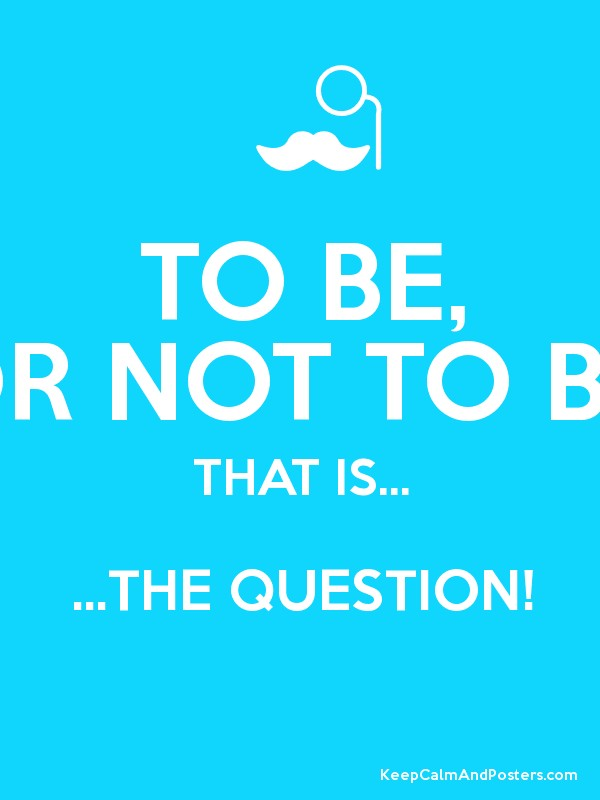 to be or not to be that is the question The crisis of thought and action may never be resolved, but fear not.