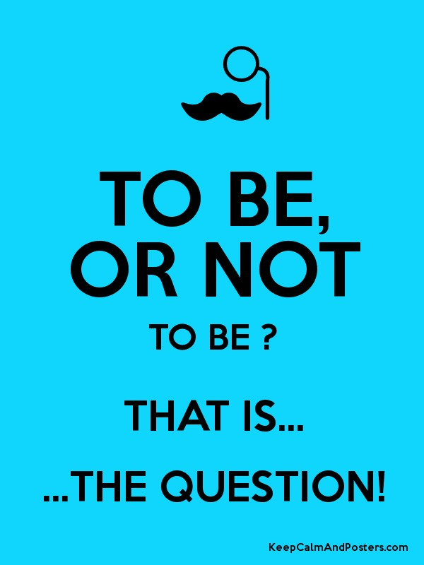 To be, or not to be