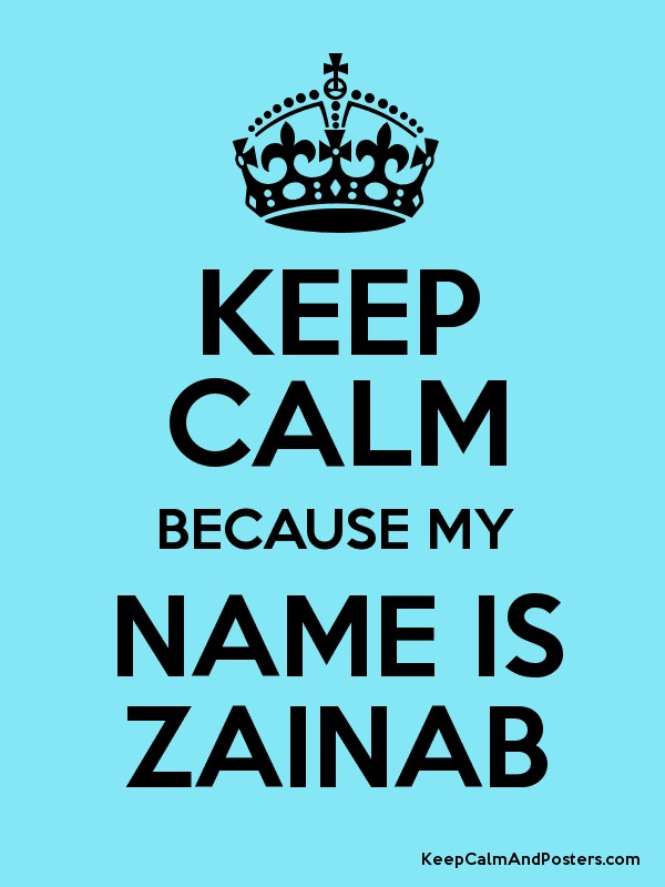 KEEP CALM BECAUSE MY NAME IS ZAINAB - Keep Calm and Posters