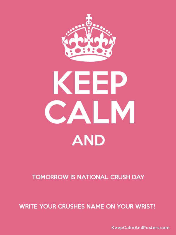 keep calm and tomorrow is national crush day write your crushes name