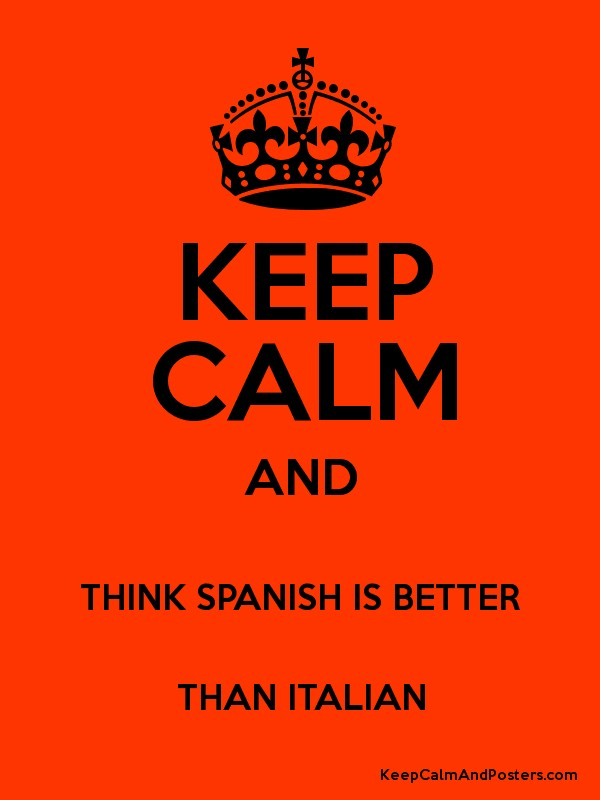 KEEP CALM AND THINK SPANISH IS BETTER THAN ITALIAN - Keep ...