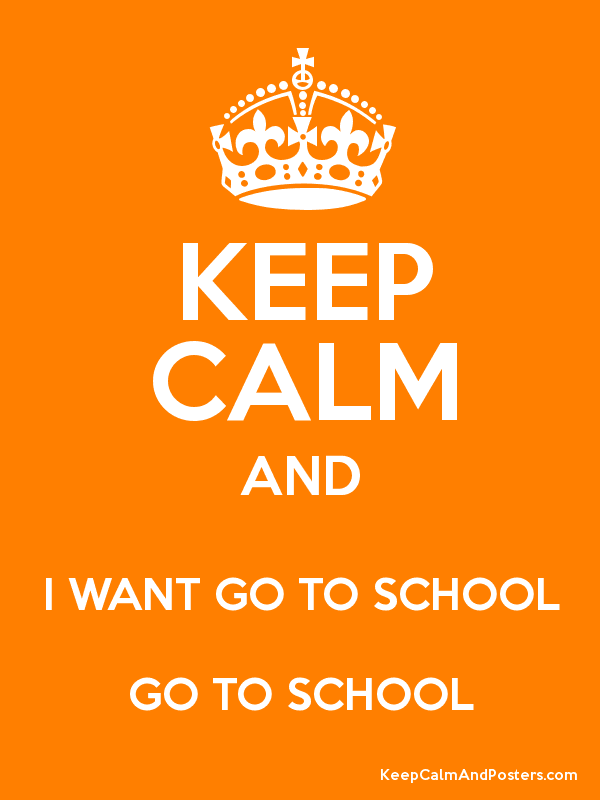 KEEP CALM AND I WANT GO TO SCHOOL GO TO SCHOOL - Keep Calm and ...