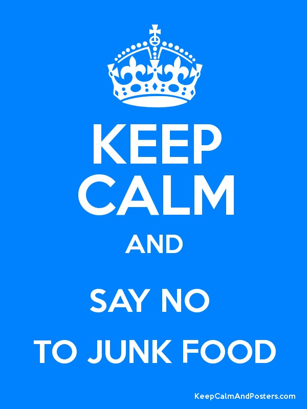 KEEP CALM AND SAY NO TO JUNK FOOD - Keep Calm and Posters Generator