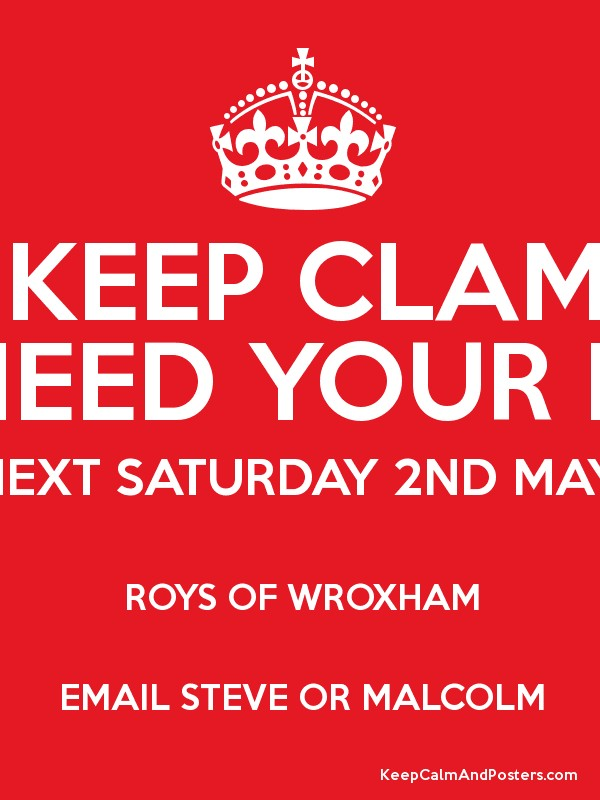 KEEP CLAM WE NEED YOUR HELP! NEXT SATURDAY 2ND MAY ROYS OF ...