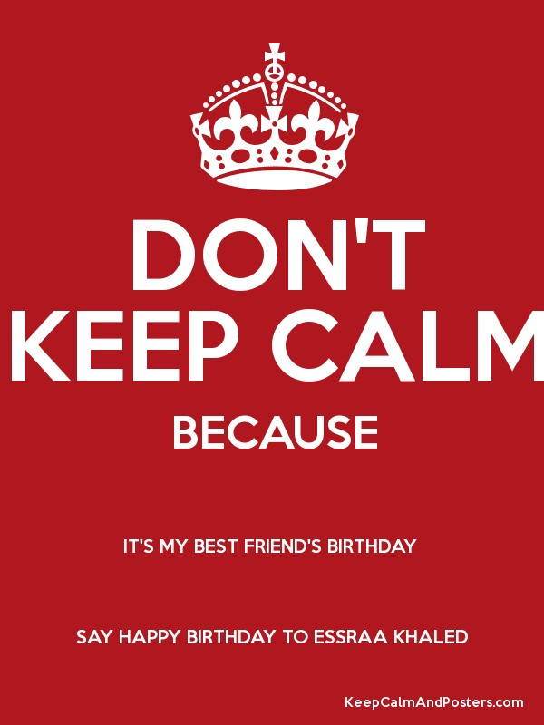 dont keep calm because its my best friends birthday say happy birthday to essraa