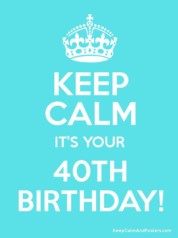 keep calm it s your 40th birthday keep calm and posters generator