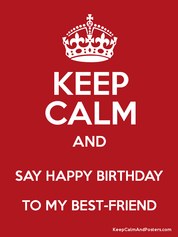 keep calm and say happy birthday to my best friend keep calm and
