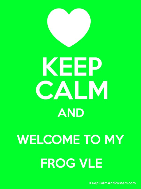 KEEP CALM AND WELCOME TO MY FROG VLE - Keep Calm and Posters Generator ...