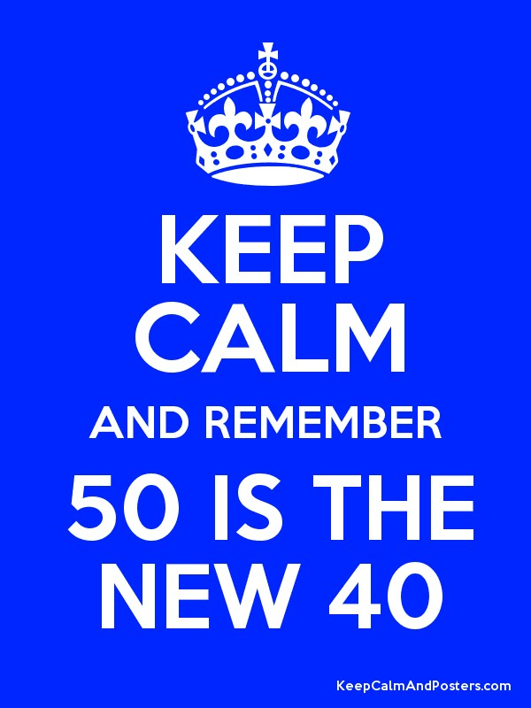 keep calm and remember 50 is the new 40 keep calm and posters