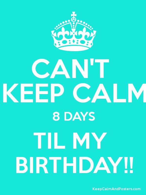 Can T Keep Calm 8 Days Til My Birthday Keep Calm And Posters Generator Maker For Free Keepcalmandposters Com