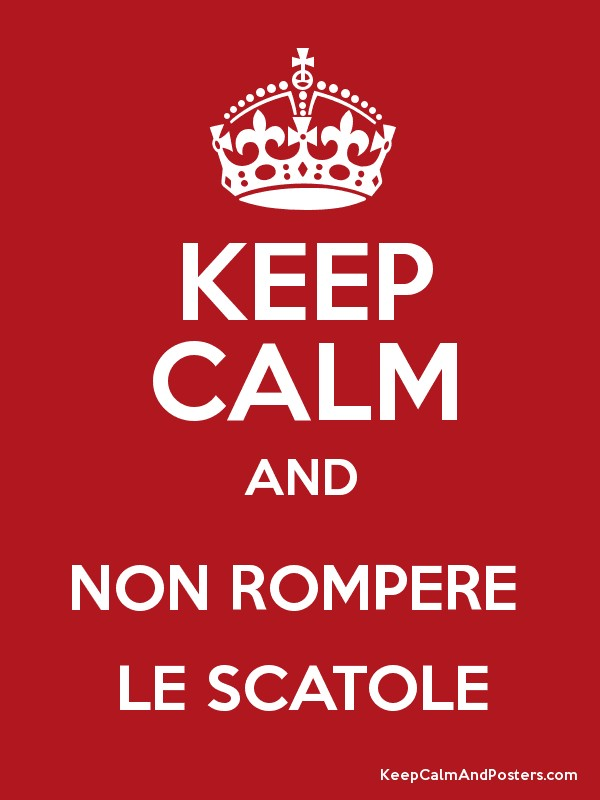 KEEP CALM AND NON ROMPERE LE SCATOLE - Keep Calm and Posters Generator,  Maker For Free - KeepCalmAndPosters.com