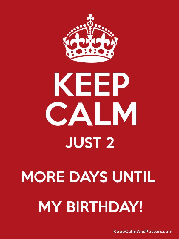 Keep Calm Just 2 More Days Until My Birthday Keep Calm And Posters Generator Maker For Free Keepcalmandposters Com