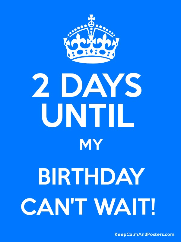 2 Days Until My Birthday Can T Wait Keep Calm And Posters Generator Maker For Free Keepcalmandposters Com