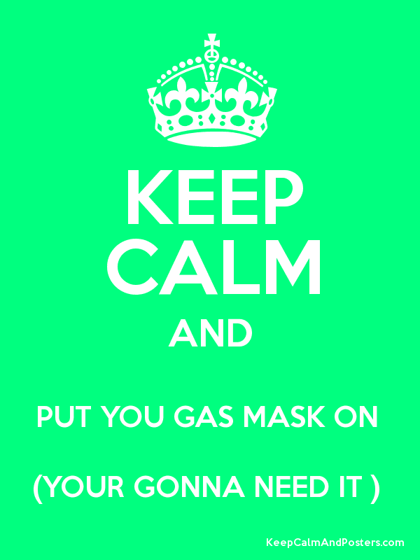 KEEP CALM AND PUT YOU GAS MASK ON (YOUR GONNA NEED IT ) - Keep ...