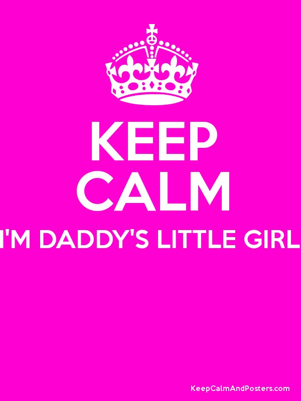 KEEP CALM I'M DADDY'S LITTLE GIRL! - Keep Calm and Posters