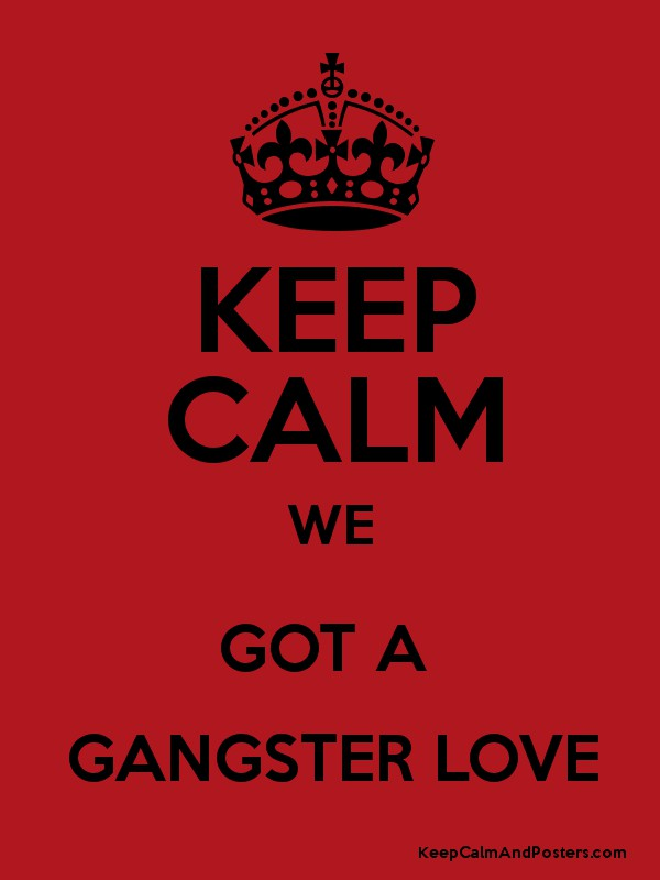 KEEP CALM WE GOT A GANGSTER LOVE - Keep Calm and Posters Generator