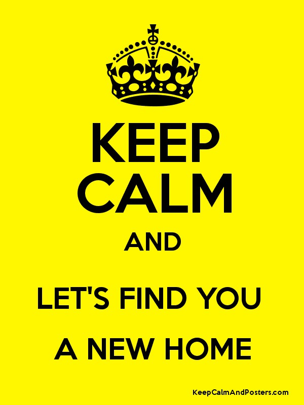 KEEP CALM AND LETS FIND YOU A NEW HOME