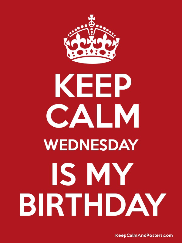 839c1fa9e47d KEEP CALM WEDNESDAY IS MY BIRTHDAY - Keep Calm and Posters Generator ...