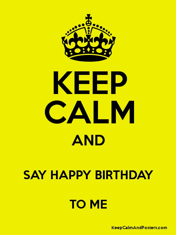 KEEP CALM AND SAY HAPPY BIRTHDAY TO ME