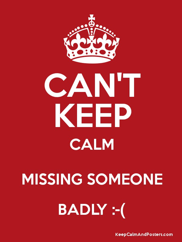 CANT KEEP CALM MISSING SOMEONE BADLY Keep Calm and Posters – Missing Poster Generator