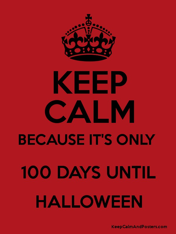 KEEP CALM BECAUSE IT'S ONLY 100 DAYS UNTIL HALLOWEEN - Keep Calm ...