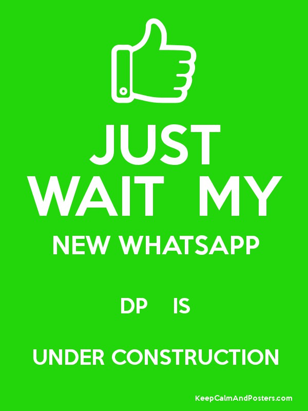 JUST WAIT MY NEW WHATSAPP DP IS UNDER CONSTRUCTION - Keep Calm and ...