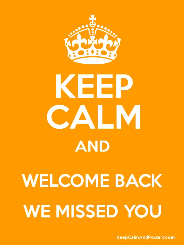 KEEP CALM AND WELCOME BACK WE MISSED YOU Keep Calm And