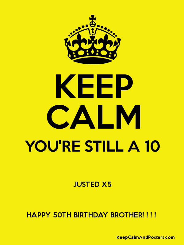 KEEP CALM YOURE STILL A 10 JUSTED X5 HAPPY 50TH BIRTHDAY BROTHER