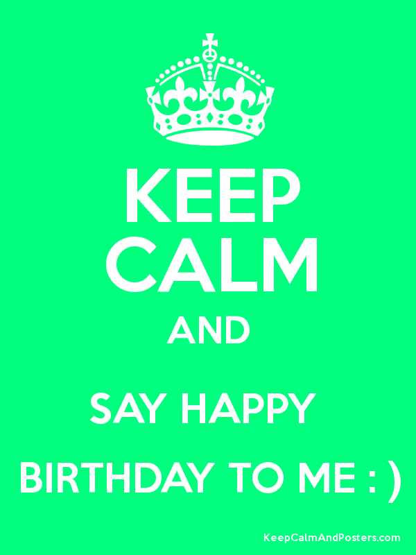 keep calm and say happy birthday to me keep calm and posters