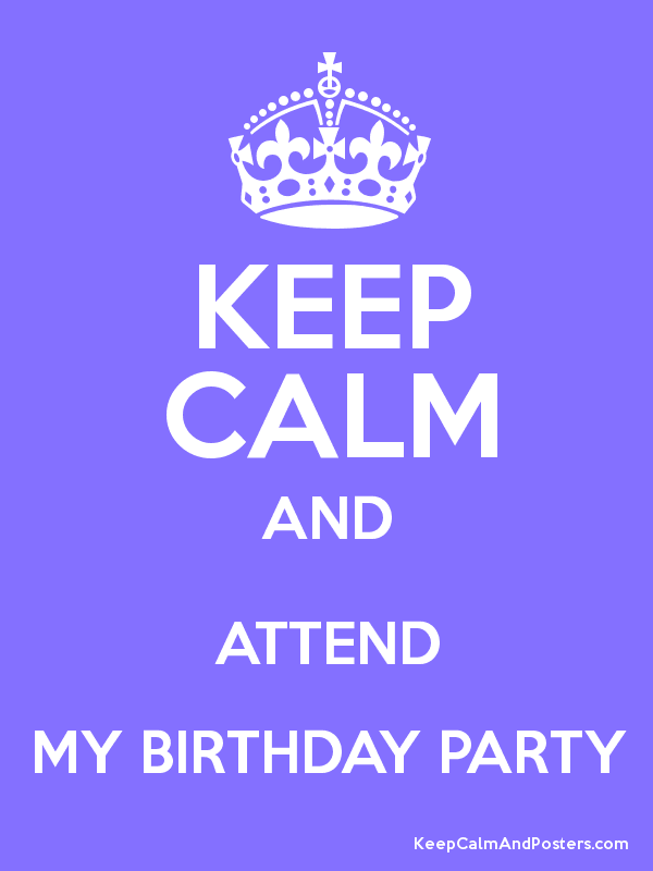 keep calm and attend my birthday party keep calm and posters