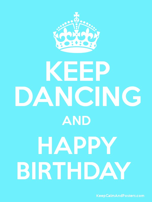 happy birthday dancer KEEP DANCING AND HAPPY BIRTHDAY   Keep Calm and Posters Generator  happy birthday dancer