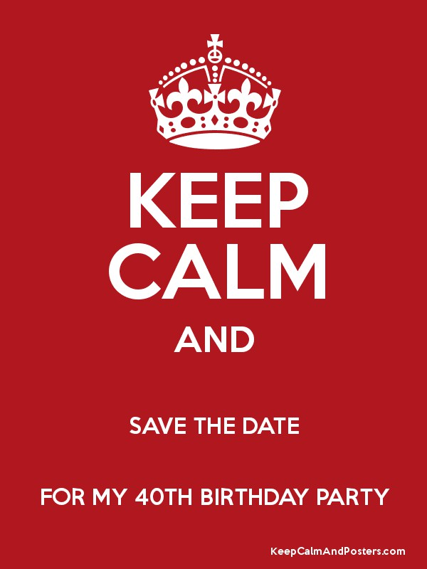 Keep Calm And Save The Date For My 40th Birthday Party Keep Calm