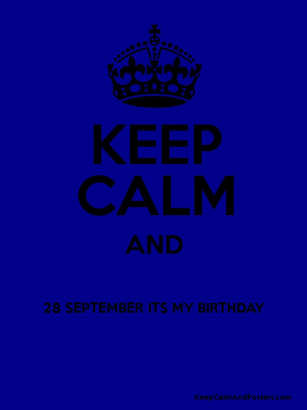 KEEP CALM AND 28 SEPTEMBER ITS MY BIRTHDAY Poster