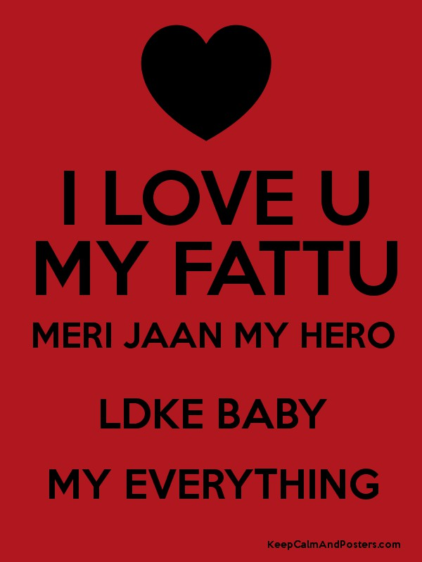 Love U My Jaan Wallpaper : I LOVE U MY FATTU MERI JAAN MY HERO LDKE BABY MY EVERYTHING - Keep calm and Posters Generator ...
