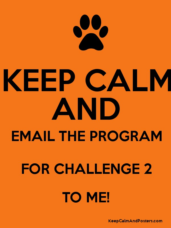 KEEP CALM AND EMAIL THE PROGRAM FOR CHALLENGE 2 TO ME ...