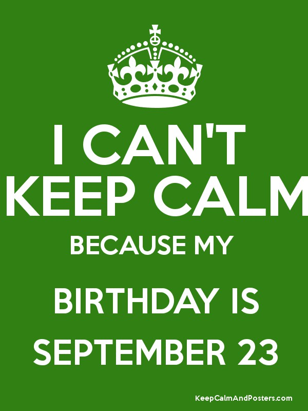 I CANu0027T KEEP CALM BECAUSE MY BIRTHDAY IS SEPTEMBER 23 Poster