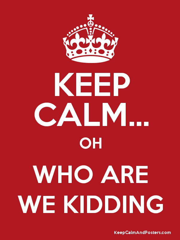 0a3fc1a2c KEEP CALM... OH WHO ARE WE KIDDING - Keep Calm and Posters Generator ...