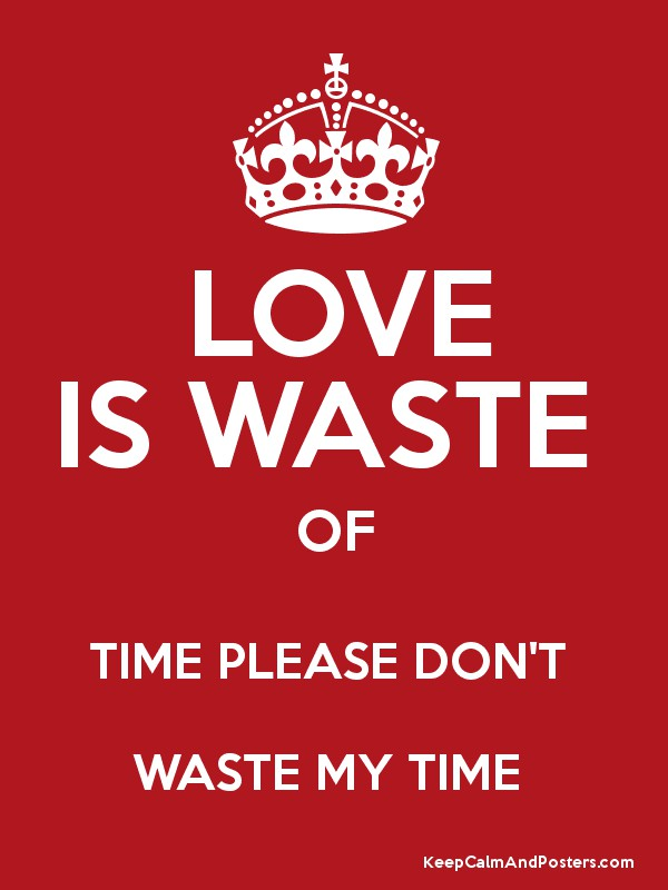 LOVE IS WASTE OF TIME PLEASE DON'T WASTE MY TIME - Keep Calm