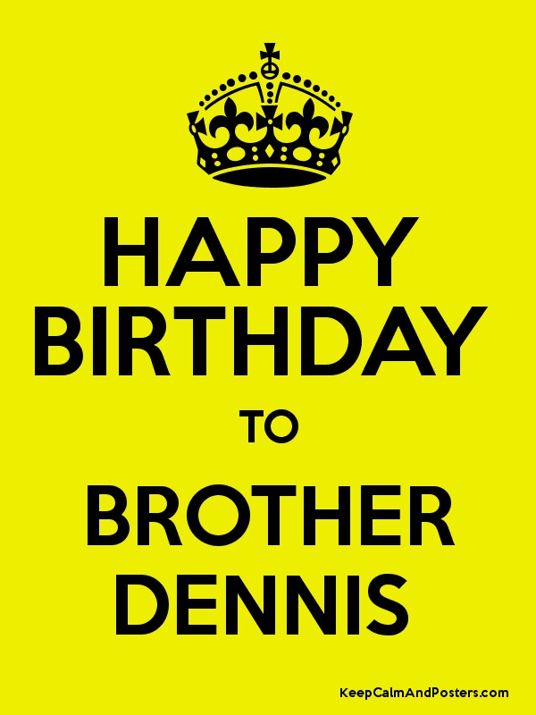 HAPPY BIRTHDAY TO BROTHER DENNIS - Keep Calm and Posters Generator ...