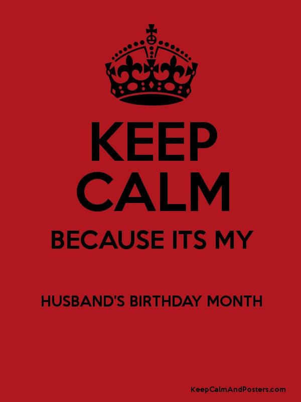 KEEP CALM BECAUSE ITS MY HUSBANDS BIRTHDAY MONTH Poster