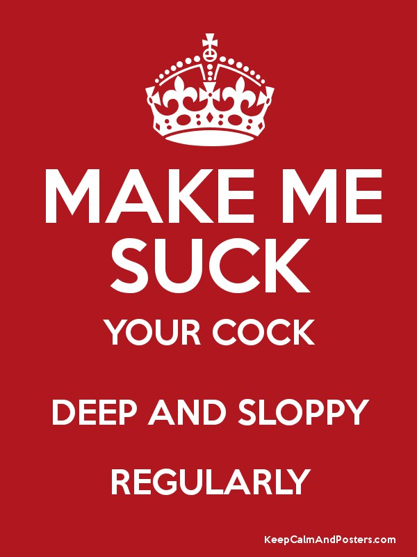 MAKE ME SUCK YOUR COCK DEEP AND SLOPPY REGULARLY Poster