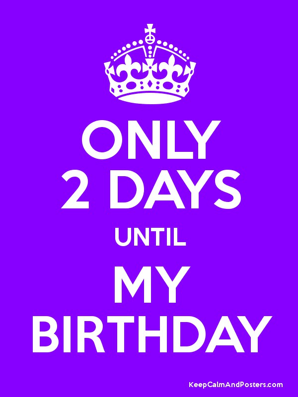 Only 2 Days Until My Birthday Keep Calm And Posters Generator Maker For Free Keepcalmandposters Com