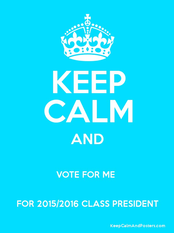 KEEP CALM AND VOTE FOR ME FOR 2015/2016 CLASS PRESIDENT ...