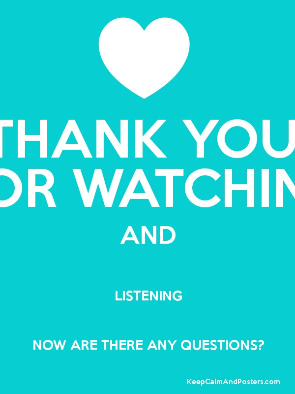 THANK YOU FOR WATCHING AND LISTENING NOW ARE THERE ANY QUESTIONS ...