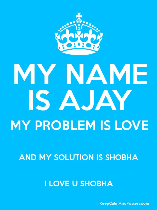 my name is ajay my problem is love and my solution is shobha i love u shobha keep calm and. Black Bedroom Furniture Sets. Home Design Ideas