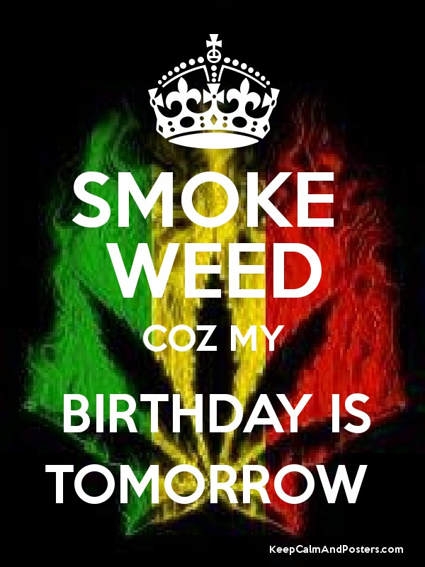SMOKE WEED COZ MY BIRTHDAY IS TOMORROW Poster