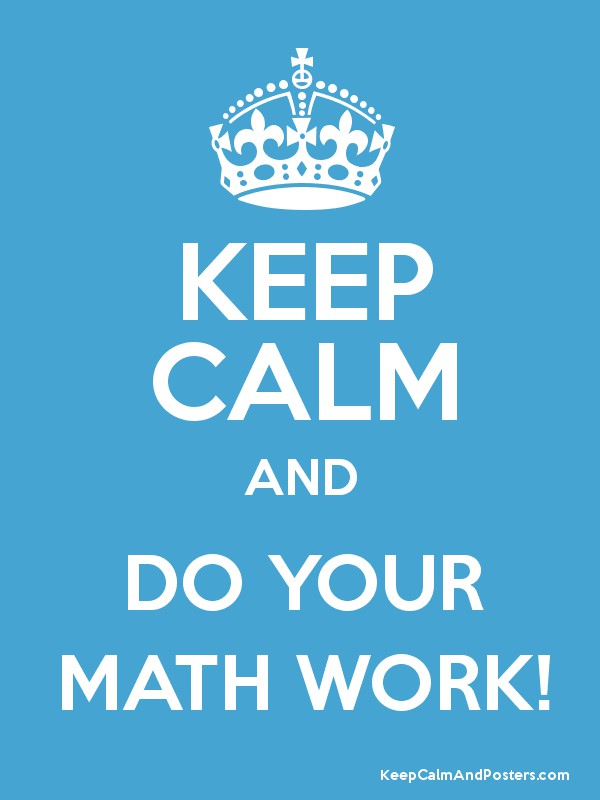 KEEP CALM AND DO YOUR MATH WORK! - Keep Calm and Posters Generator ...