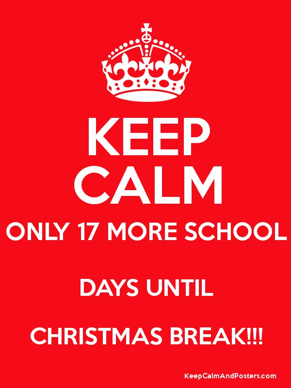 KEEP CALM ONLY 17 MORE SCHOOL DAYS UNTIL CHRISTMAS BREAK!!! Poster