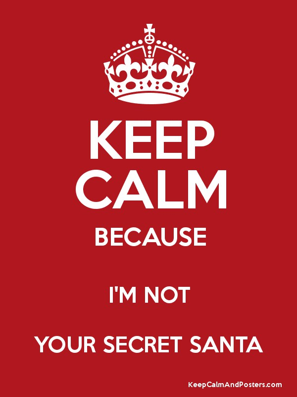 Keep Calm Because I M Not Your Secret Santa Keep Calm And Posters