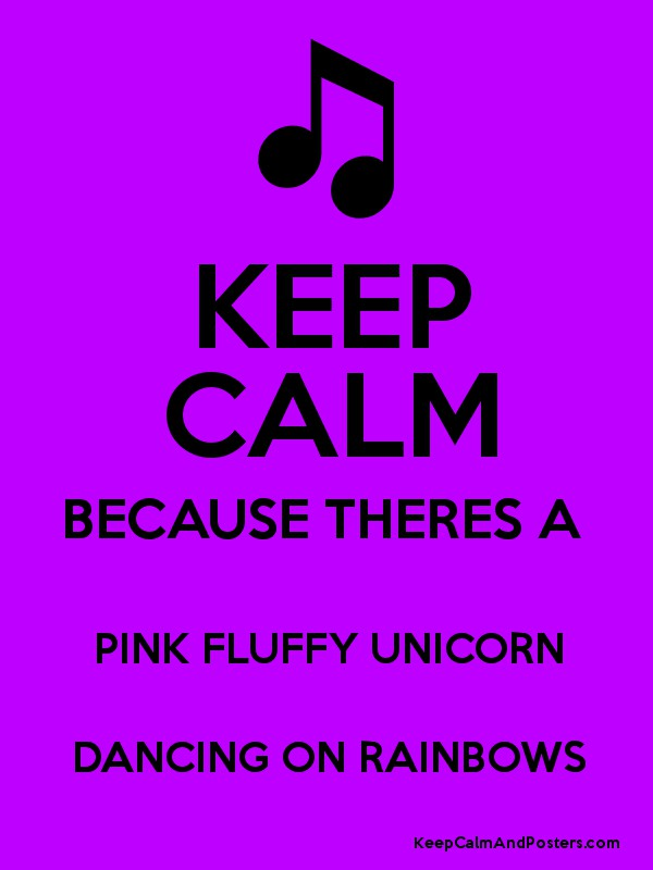 KEEP CALM BECAUSE THERES A PINK FLUFFY UNICORN DANCING ON
